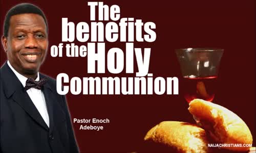 The benefits of the Holy Communion - Pastor Enoch Adeboye mp4