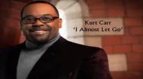 I Almost Let Go - Kurt Carr (with lyrics).flv