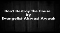 DonT Destroy The House By Evangelist Akwasi Awuah