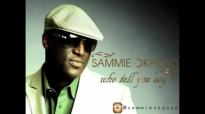 Sammie Okposo - Who Tell You Say.mp4