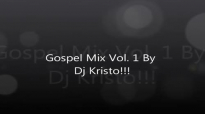 Gospel Mix 2012 By Dj Kristo!!! Vol 1