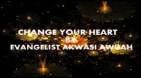 CHANGE YOUR HEART BY EVANGELIST AKWASI AWUAH