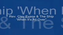 Audio When It's All Over_ Rev. Clay Evans & The Ship.flv