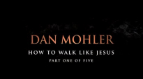 Dan Mohler - How to walk like Jesus - Part One of Five.mp4