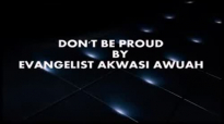 DONT BE PROUD By Evangelist Akwasi Awuah