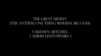 The Anthem, One Thing Remains, Big GOD VASHAWN MITCHELL BY EYDELY WORSHIP CHANNEL