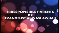 IRRESPONSIBLE PARENTS BY EVANGELIST AKWASI AWUAH