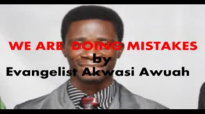 We are making mistakes by Evangelist Akwasi Awuah