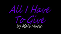 ALL I HAVE TO GIVE - by Mali Music.flv