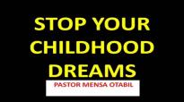STOP YOUR CHILDHOLD DREAMS - PASTOR MENSA OTABIL