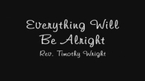 Everything Will Be Alright by Rev. Timothy Wright.flv