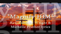 Magnify Him Rev. Timothy Wright & Michelle Prather lyrics.flv