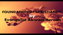 Foundation of Christianity by Evangelist Akwasi Awuah