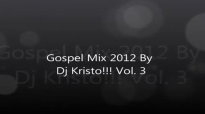 Gospel Mix 2012 By Dj Kristo!!! Vol 3