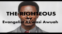 THE RIGHTEOUS by EVANGELIST AKWASI AWUAH
