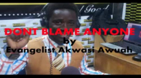 DONT BLAME ANYONE by EVANGELIST AKWASI AWUAH