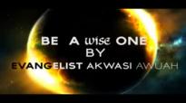 BE WISE By Evangelist Akwasi Awuah