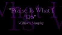 William Murphy Praise Is What I Do
