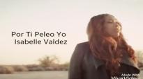 Letras Por Ti Peleo Yo - Isabelle Valdez.mp4