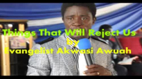 Things that will reject us by Evangelist Akwasi Awuah