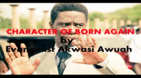 CHARACETR OF BORN AGAIN CHRISTIAN by EVANGELIST AKWASI AWUAH