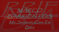 MARCO BARRIENTOS- Me sanaste con tu bien.mp4
